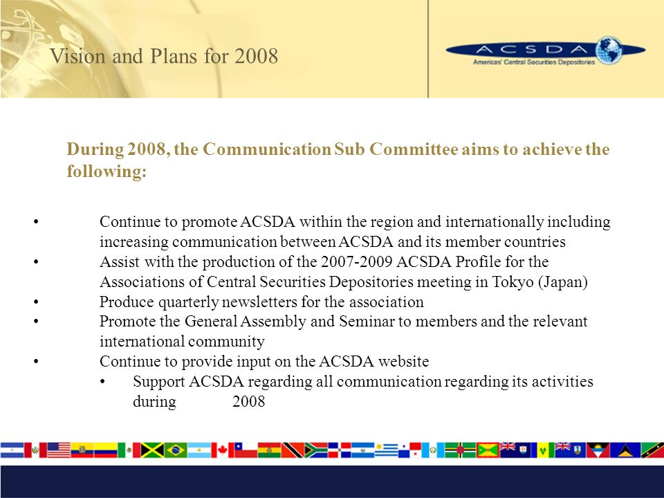 Vision and Plans for 2008 During 2008, the Communication Sub Committee aims to achieve the following: Continue to promote ACSDA within the region and internationally including increasing communication between ACSDA and its member countries Assist with the production of the 2007-2009 ACSDA Profile for the Associations of Central Securities Depositories meeting in Tokyo (Japan) Produce quarterly newsletters for the association Promote the General Assembly and Seminar to members and the relevant international community Continue to provide input on the ACSDA website Support ACSDA regarding all communication regarding its activities during 2008