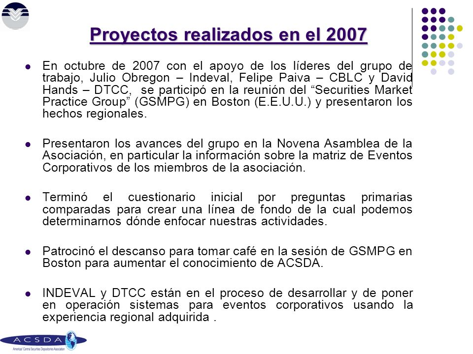 En octubre de 2007 con el apoyo de los líderes del grupo de trabajo, Julio Obregon – Indeval, Felipe Paiva – CBLC y David Hands – DTCC, se participó en la reunión del Securities Market Practice Group (GSMPG) en Boston (E.E.U.U.) y presentaron los hechos regionales.