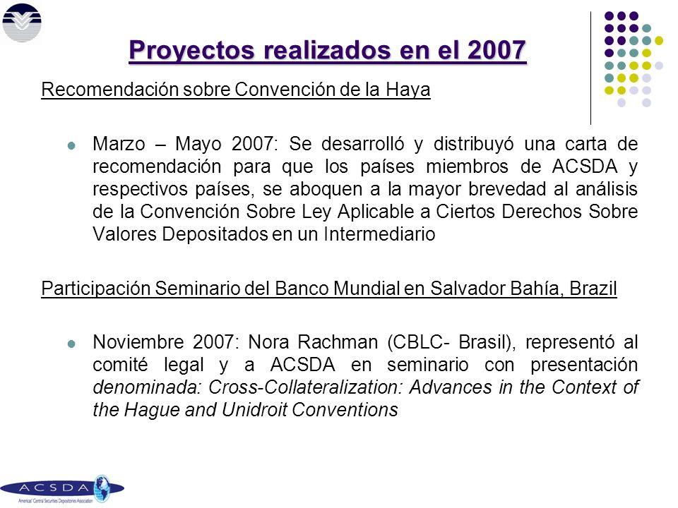 Proyectos realizados en el 2007 Recomendación sobre Convención de la Haya Marzo – Mayo 2007: Se desarrolló y distribuyó una carta de recomendación para que los países miembros de ACSDA y respectivos países, se aboquen a la mayor brevedad al análisis de la Convención Sobre Ley Aplicable a Ciertos Derechos Sobre Valores Depositados en un Intermediario Participación Seminario del Banco Mundial en Salvador Bahía, Brazil Noviembre 2007: Nora Rachman (CBLC- Brasil), representó al comité legal y a ACSDA en seminario con presentación denominada: Cross-Collateralization: Advances in the Context of the Hague and Unidroit Conventions