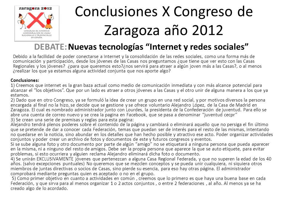 Conclusiones X Congreso de Zaragoza año 2012 DEBATE: Nuevas tecnologías Internet y redes sociales Debido a la facilidad de poder conectarse a Internet y la consolidación de las redes sociales, como una forma más de comunicación y participación, desde los jóvenes de las Casas nos preguntamos ¿que tiene que ver esto con las Casas Regionales y los jóvenes.