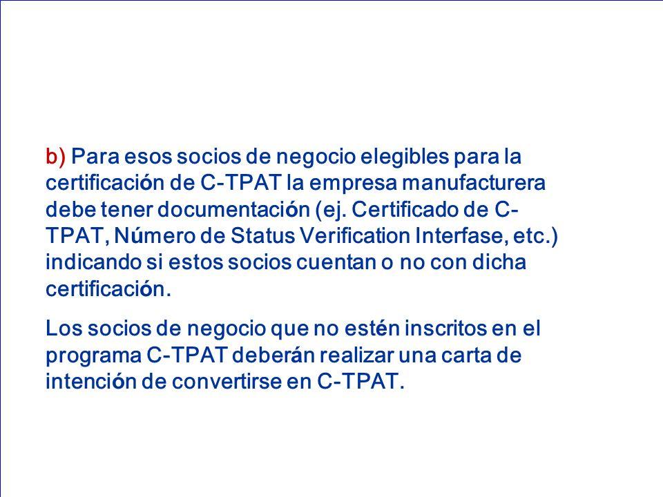 b) Para esos socios de negocio elegibles para la certificaci ó n de C-TPAT la empresa manufacturera debe tener documentaci ó n (ej. Certificado de C-