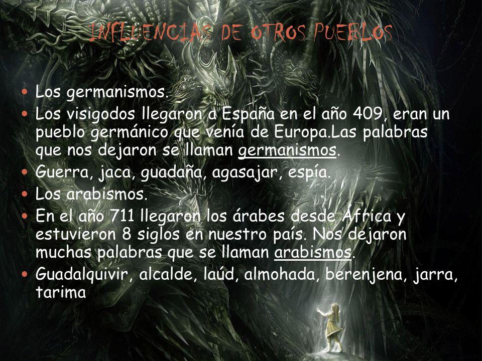 INFLUENCIAS DE OTROS PUEBLOS Los germanismos. Los visigodos llegaron a España en el año 409, eran un pueblo germánico que venía de Europa.Las palabras