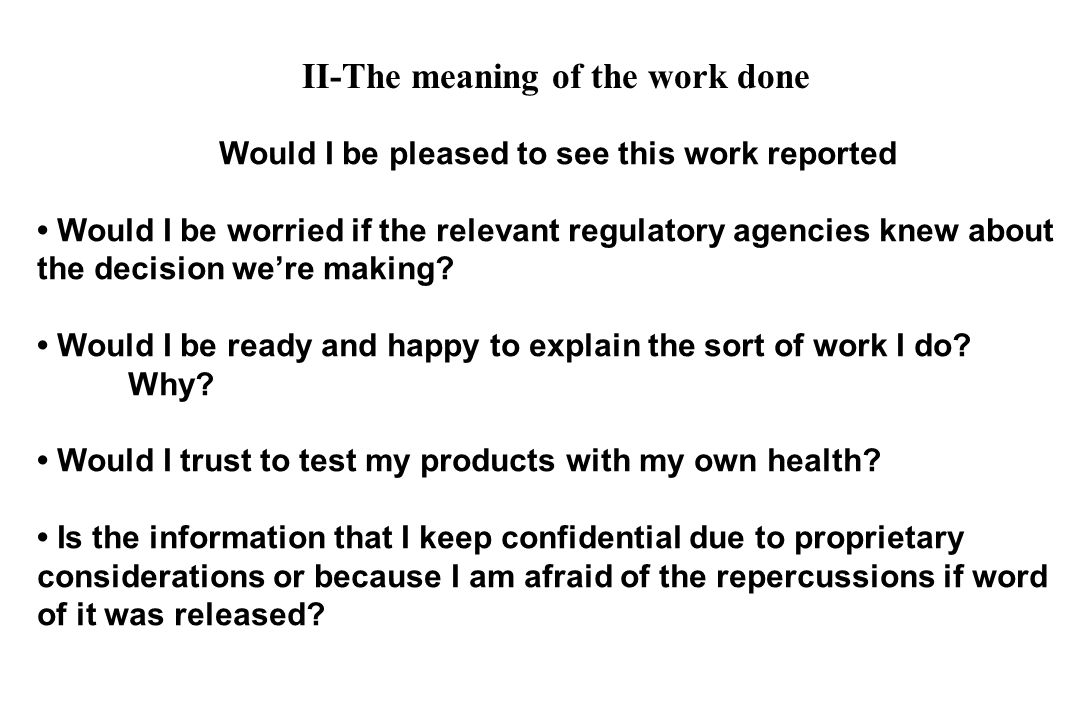 Would I be pleased to see this work reported Would I be worried if the relevant regulatory agencies knew about the decision were making? Would I be re