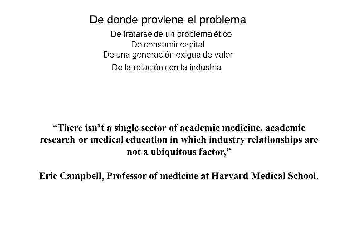 There isnt a single sector of academic medicine, academic research or medical education in which industry relationships are not a ubiquitous factor, Eric Campbell, Professor of medicine at Harvard Medical School.