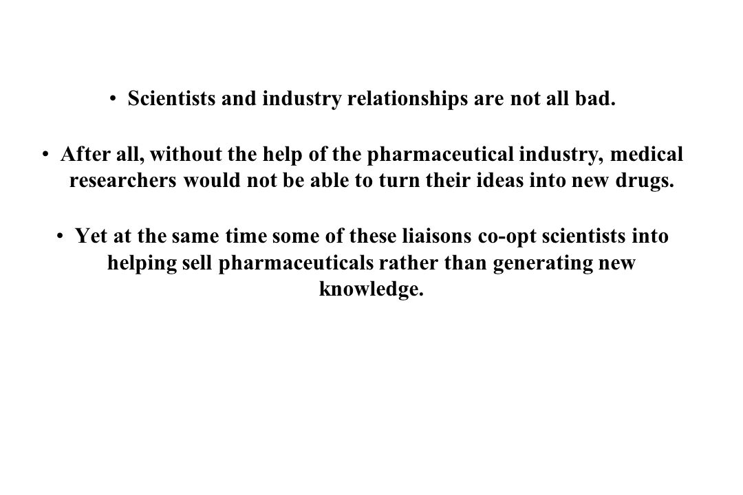 Scientists and industry relationships are not all bad. After all, without the help of the pharmaceutical industry, medical researchers would not be ab