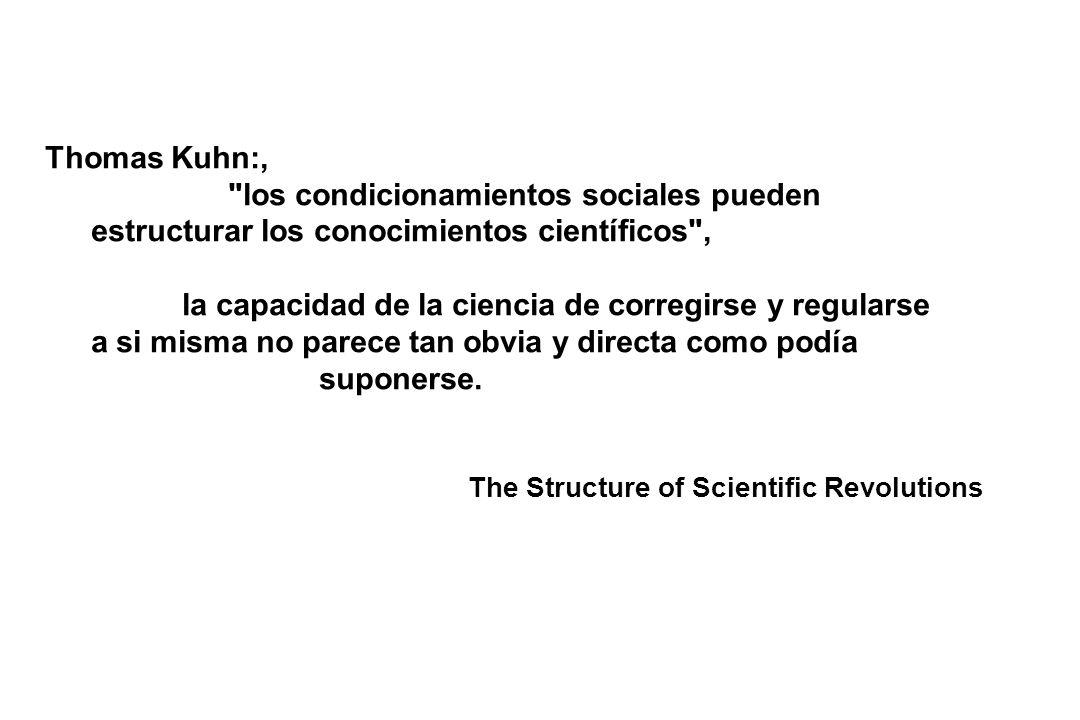 Thomas Kuhn:, los condicionamientos sociales pueden estructurar los conocimientos científicos , la capacidad de la ciencia de corregirse y regularse a si misma no parece tan obvia y directa como podía suponerse.