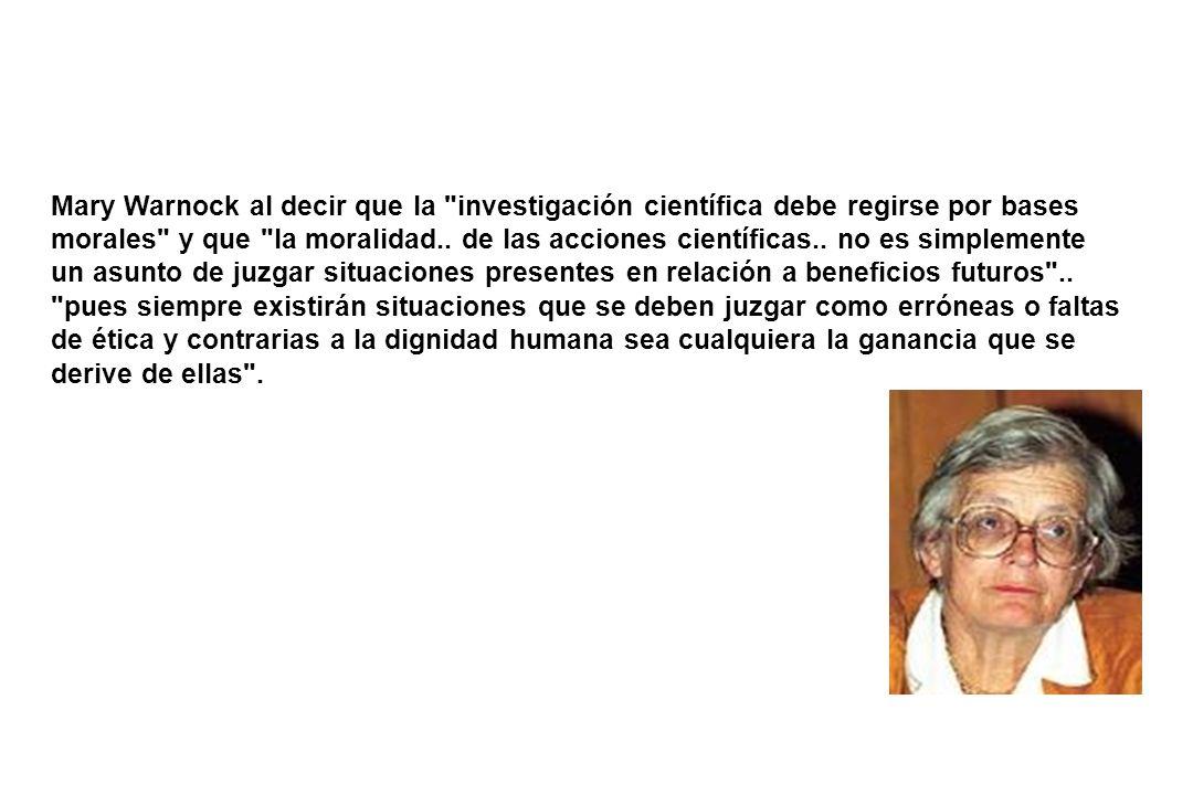 Mary Warnock al decir que la investigación científica debe regirse por bases morales y que la moralidad..