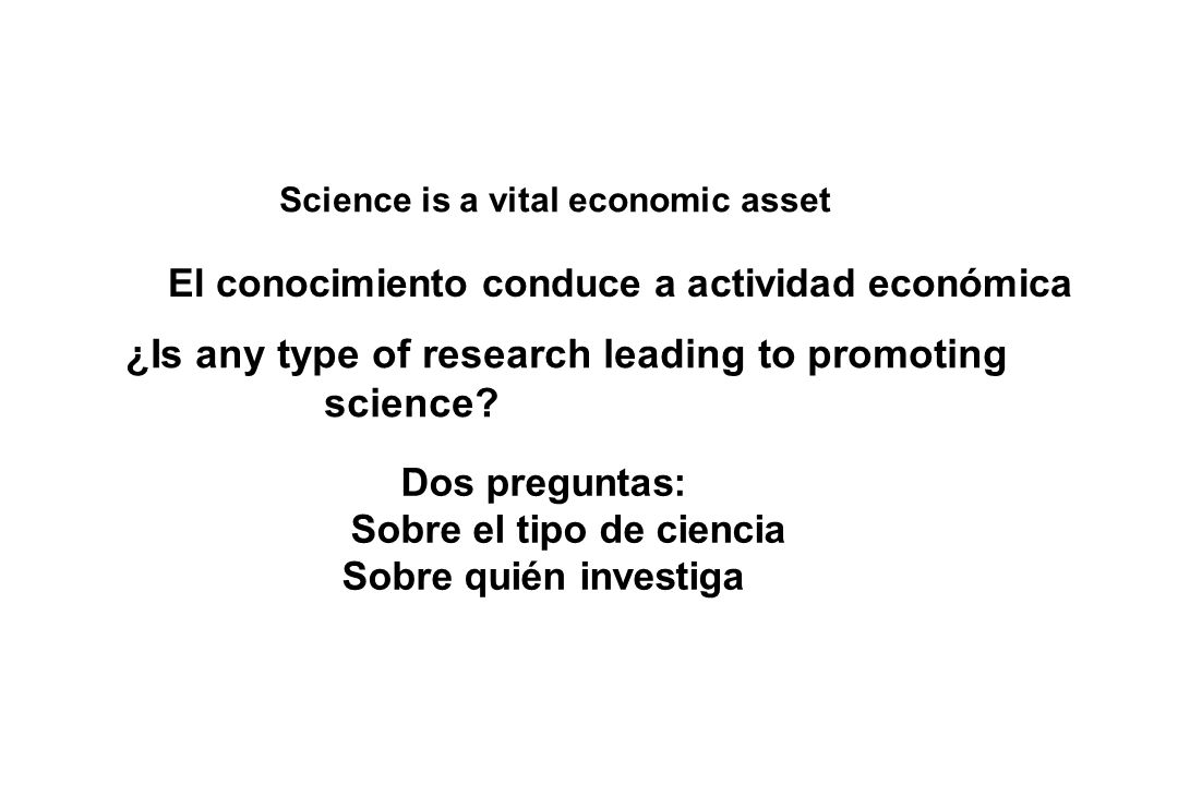 Science is a vital economic asset ¿Is any type of research leading to promoting science? Dos preguntas: Sobre el tipo de ciencia Sobre quién investiga