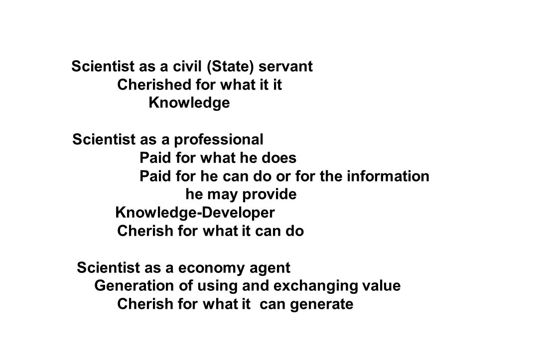 Scientist as a civil (State) servant Cherished for what it it Knowledge Scientist as a professional Paid for what he does Paid for he can do or for the information he may provide Knowledge-Developer Cherish for what it can do Scientist as a economy agent Generation of using and exchanging value Cherish for what it can generate