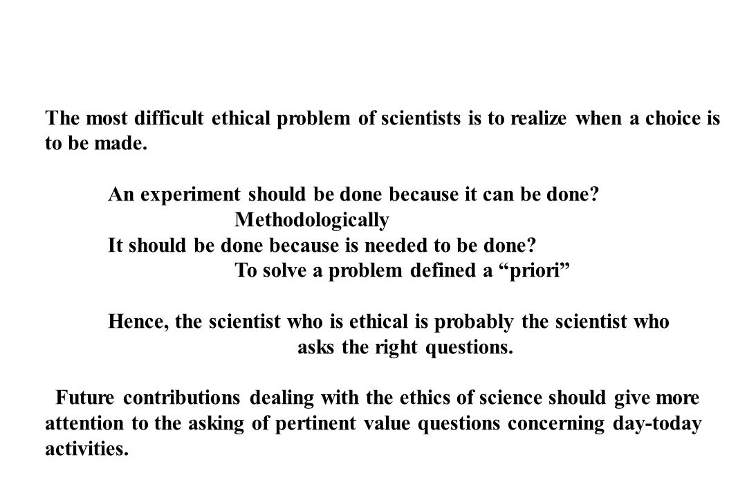 The most difficult ethical problem of scientists is to realize when a choice is to be made. An experiment should be done because it can be done? Metho