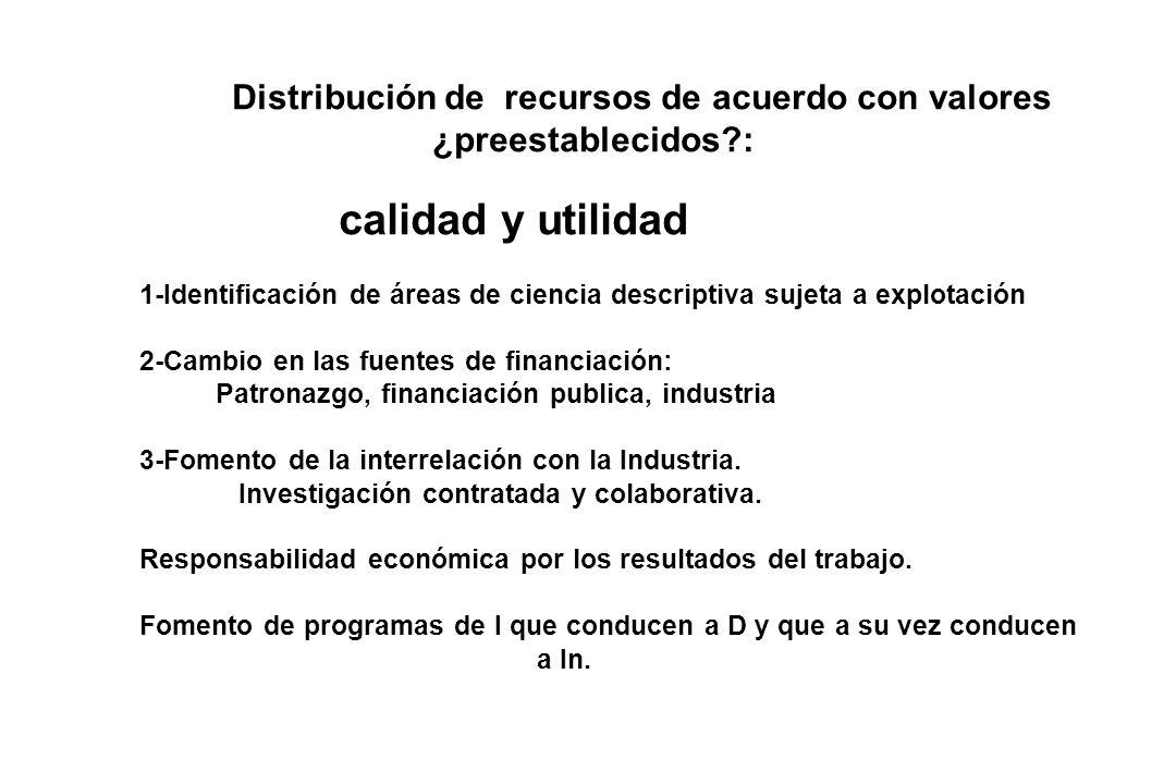 Distribución de recursos de acuerdo con valores ¿preestablecidos?: calidad y utilidad 1-Identificación de áreas de ciencia descriptiva sujeta a explotación 2-Cambio en las fuentes de financiación: Patronazgo, financiación publica, industria 3-Fomento de la interrelación con la Industria.