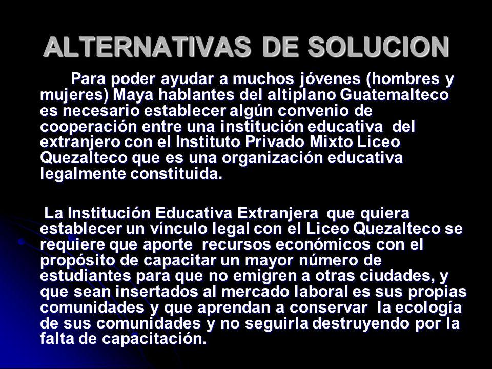 ALTERNATIVAS DE SOLUCION La Institución Educativa que desee colaborar se beneficiará enviando estudiantes a la Ciudad de Quetzaltenango para que tengan contacto con la cultura maya, el idioma Español, costumbres y tradiciones de la región así que el uso de todas los servicios e instalaciones del establecimiento.