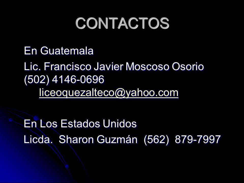CONTACTOS En Guatemala Lic. Francisco Javier Moscoso Osorio (502) 4146-0696 liceoquezalteco@yahoo.com Lic. Francisco Javier Moscoso Osorio (502) 4146-