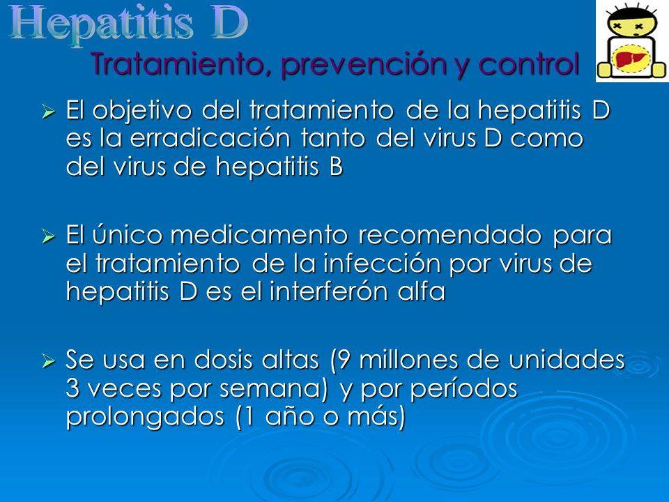 Tratamiento, prevención y control El objetivo del tratamiento de la hepatitis D es la erradicación tanto del virus D como del virus de hepatitis B El