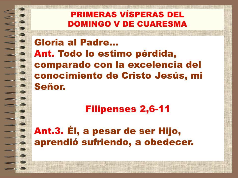 Gloria al Padre… Ant. Todo lo estimo pérdida, comparado con la excelencia del conocimiento de Cristo Jesús, mi Señor. Filipenses 2,6-11 Ant.3. Él, a p