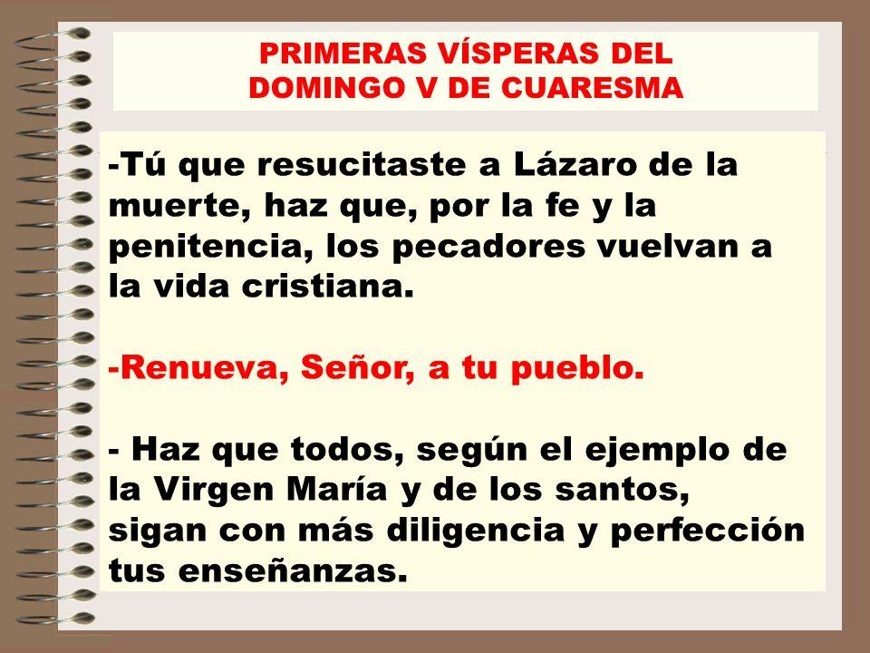 -Tú que resucitaste a Lázaro de la muerte, haz que, por la fe y la penitencia, los pecadores vuelvan a la vida cristiana. -Renueva, Señor, a tu pueblo