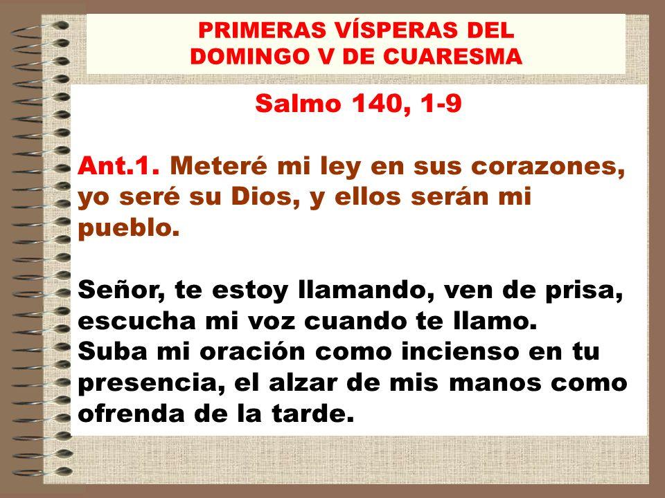 Salmo 140, 1-9 Ant.1. Meteré mi ley en sus corazones, yo seré su Dios, y ellos serán mi pueblo. Señor, te estoy llamando, ven de prisa, escucha mi voz