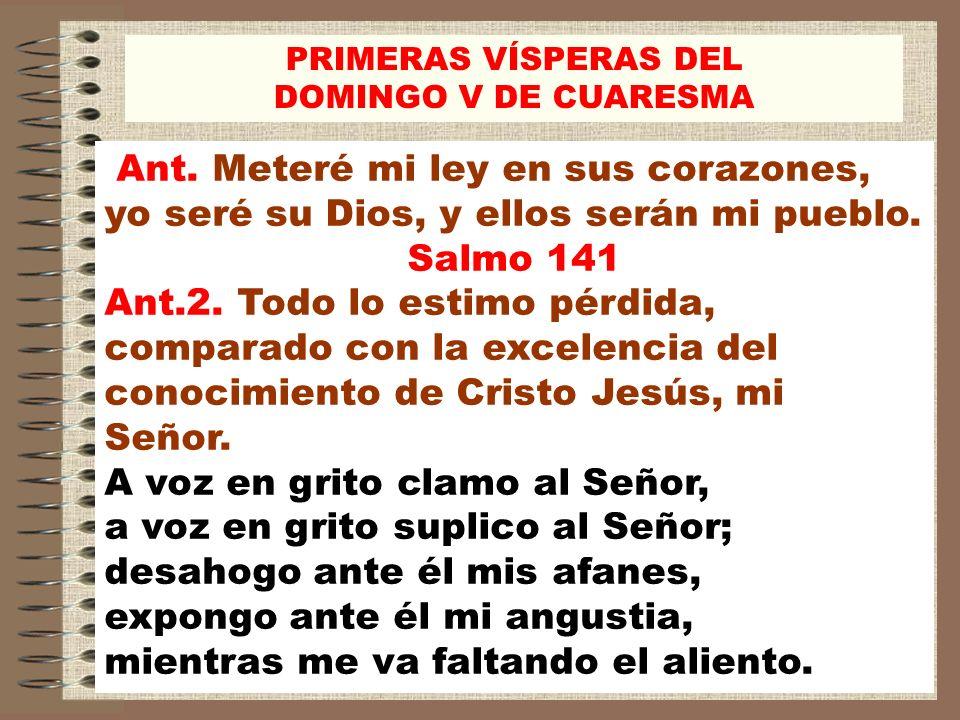 Ant. Meteré mi ley en sus corazones, yo seré su Dios, y ellos serán mi pueblo. Salmo 141 Ant.2. Todo lo estimo pérdida, comparado con la excelencia de