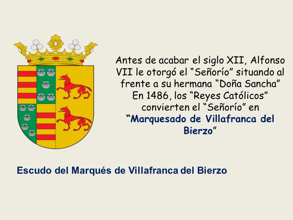 Antes de acabar el siglo XII, Alfonso VII le otorgó el Señorío situando al frente a su hermana Doña Sancha En 1486, los Reyes Católicos convierten el Señorío enMarquesado de Villafranca del Bierzo Escudo del Marqués de Villafranca del Bierzo