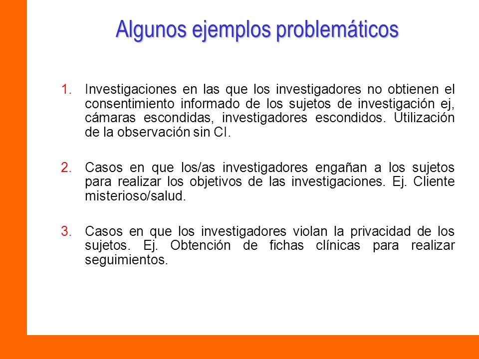 Algunos ejemplos problemáticos 1.Investigaciones en las que los investigadores no obtienen el consentimiento informado de los sujetos de investigación