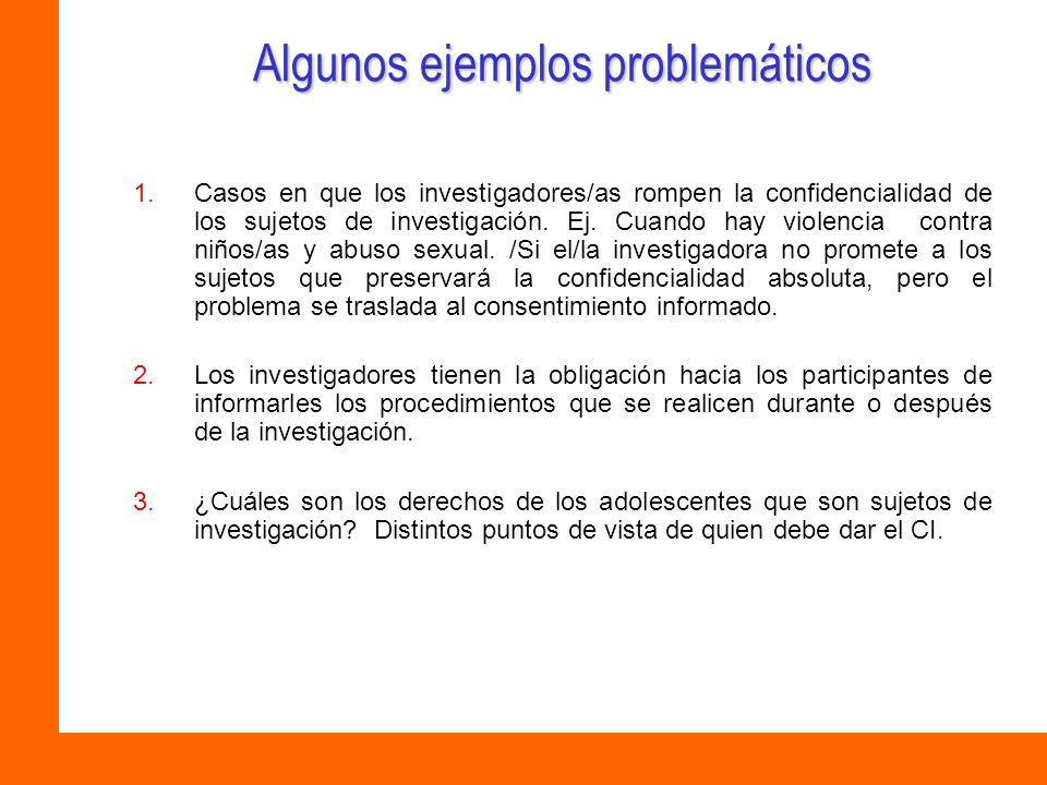 Algunos ejemplos problemáticos 1.Casos en que los investigadores/as rompen la confidencialidad de los sujetos de investigación. Ej. Cuando hay violenc