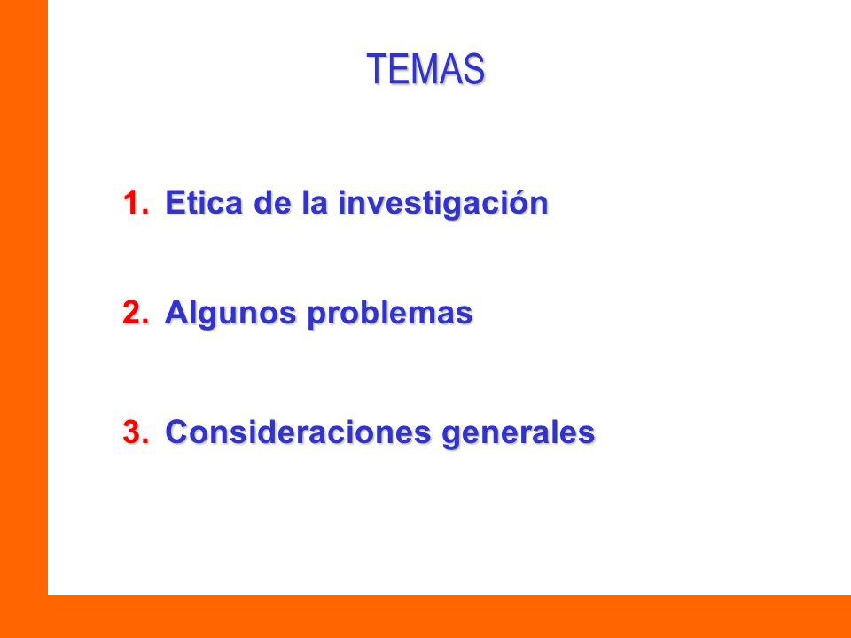 TEMAS 1.Etica de la investigación 2.Algunos problemas 3.Consideraciones generales