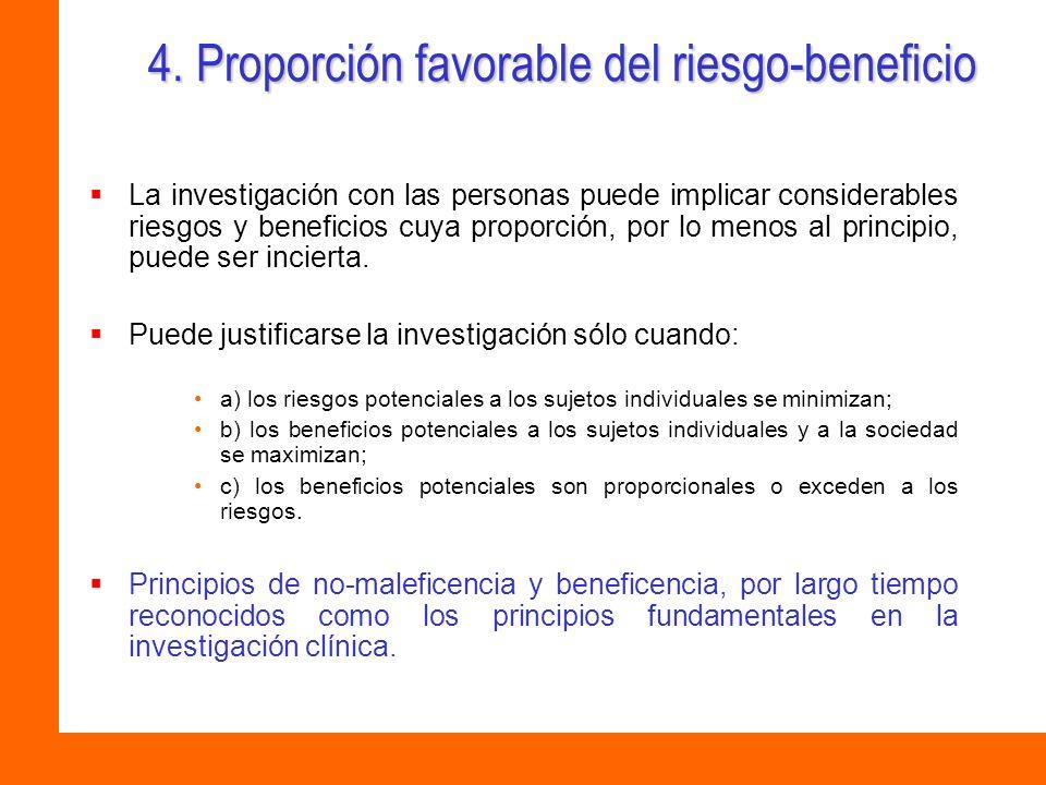 4. Proporción favorable del riesgo-beneficio La investigación con las personas puede implicar considerables riesgos y beneficios cuya proporción, por