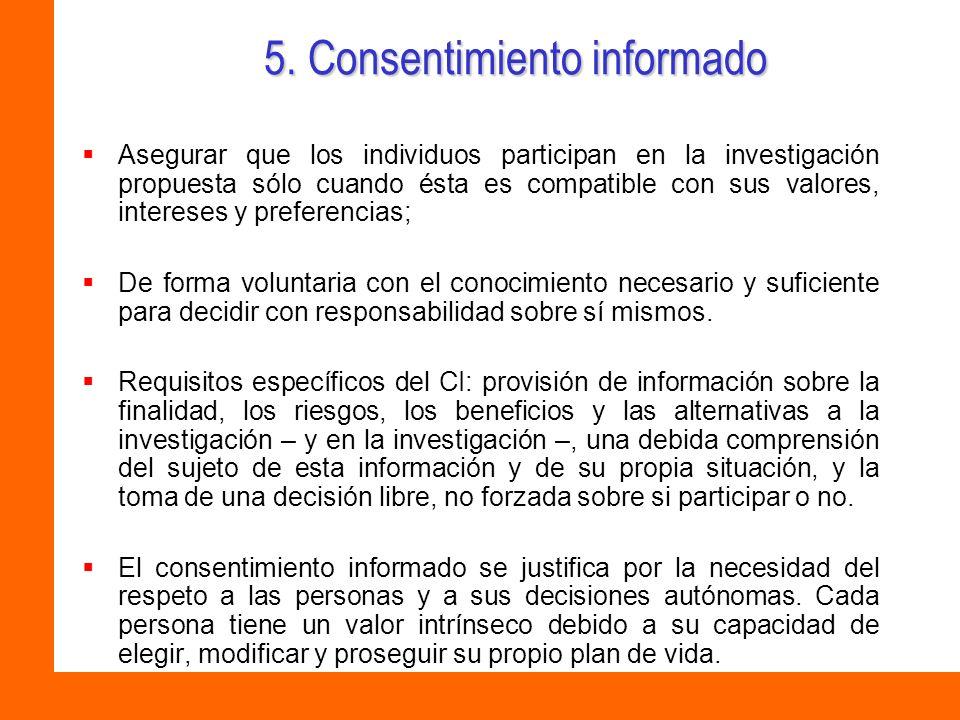 5. Consentimiento informado Asegurar que los individuos participan en la investigación propuesta sólo cuando ésta es compatible con sus valores, inter