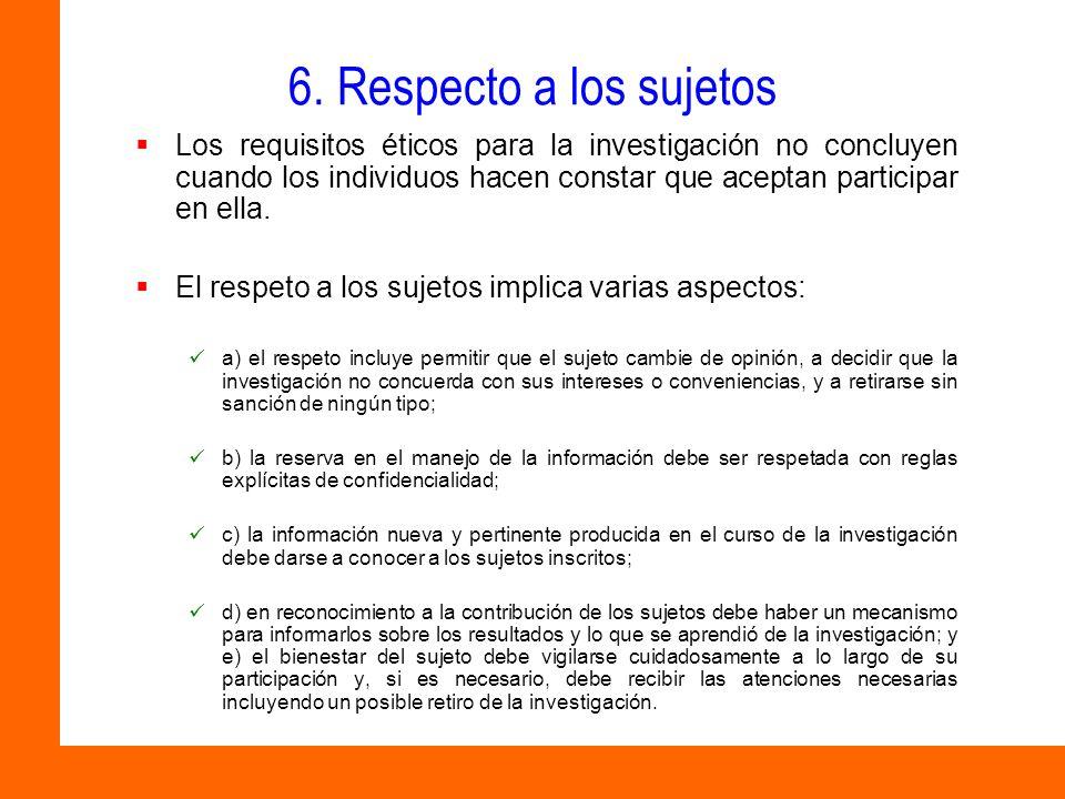 6. Respecto a los sujetos Los requisitos éticos para la investigación no concluyen cuando los individuos hacen constar que aceptan participar en ella.