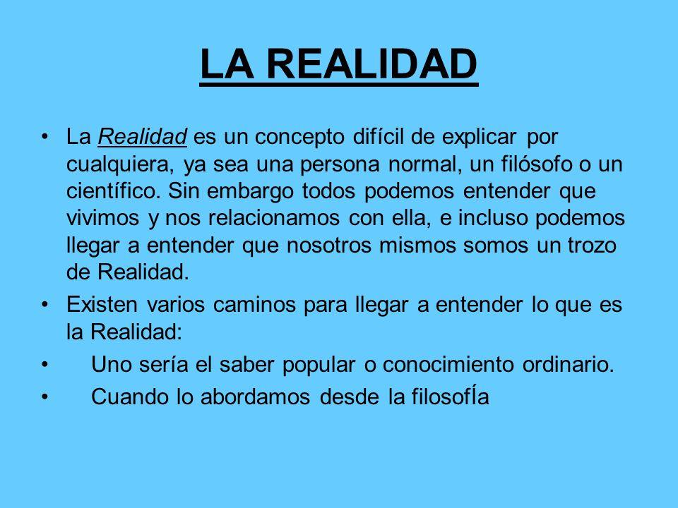 LA REALIDAD La Realidad es un concepto difícil de explicar por cualquiera, ya sea una persona normal, un filósofo o un científico. Sin embargo todos p