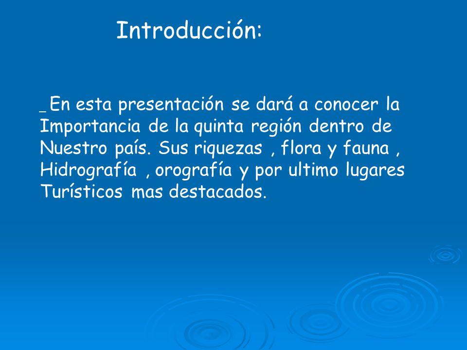 Introducción: _ En esta presentación se dará a conocer la Importancia de la quinta región dentro de Nuestro país. Sus riquezas, flora y fauna, Hidrogr