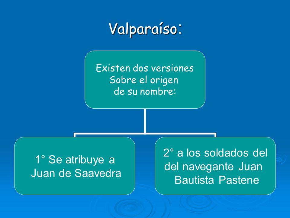 Valparaíso : Existen dos versiones Sobre el origen de su nombre: 1° Se atribuye a Juan de Saavedra 2° a los soldados del del navegante Juan Bautista P