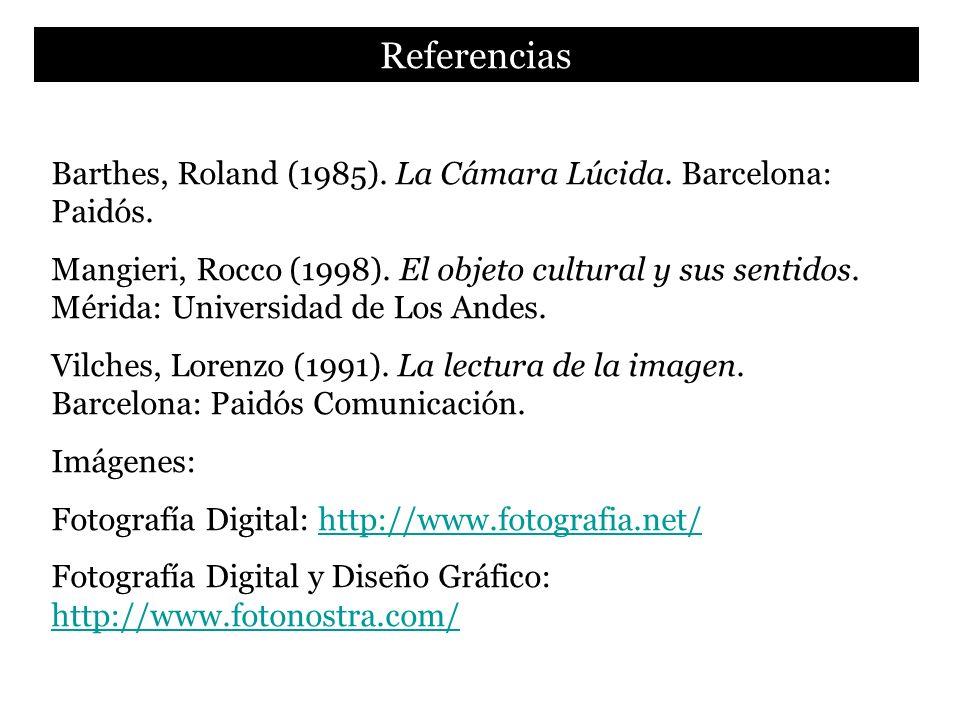 Referencias Barthes, Roland (1985). La Cámara Lúcida. Barcelona: Paidós. Mangieri, Rocco (1998). El objeto cultural y sus sentidos. Mérida: Universida