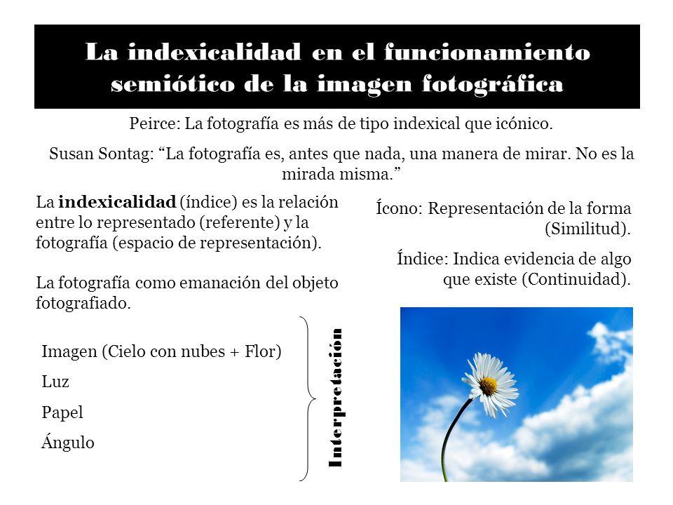 La indexicalidad en el funcionamiento semiótico de la imagen fotográfica Peirce: La fotografía es más de tipo indexical que icónico. Susan Sontag: La