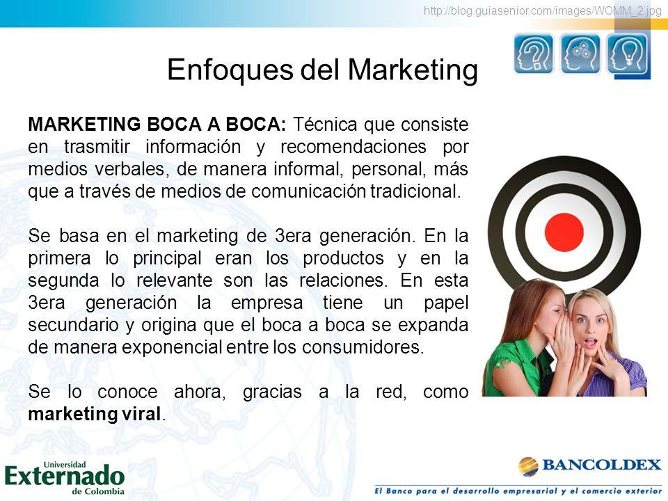 Enfoques del Marketing MARKETING BOCA A BOCA: Técnica que consiste en trasmitir información y recomendaciones por medios verbales, de manera informal,