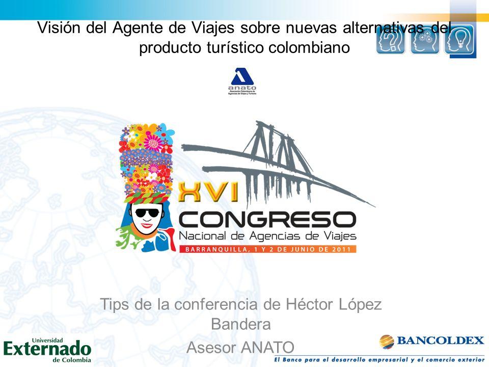 Visión del Agente de Viajes sobre nuevas alternativas del producto turístico colombiano Tips de la conferencia de Héctor López Bandera Asesor ANATO
