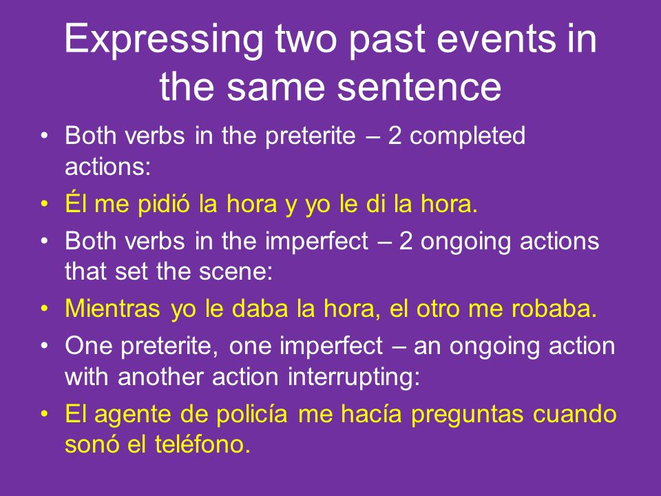 Expressing two past events in the same sentence Both verbs in the preterite – 2 completed actions: Él me pidió la hora y yo le di la hora.