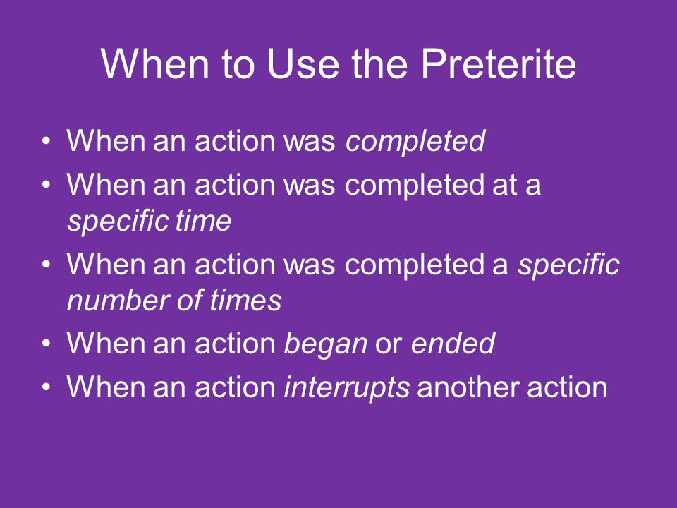 When to Use the Preterite When an action was completed When an action was completed at a specific time When an action was completed a specific number of times When an action began or ended When an action interrupts another action