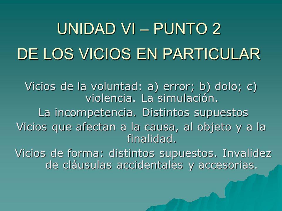 UNIDAD VI – PUNTO 2 DE LOS VICIOS EN PARTICULAR Vicios de la voluntad: a) error; b) dolo; c) violencia. La simulación. La incompetencia. Distintos sup