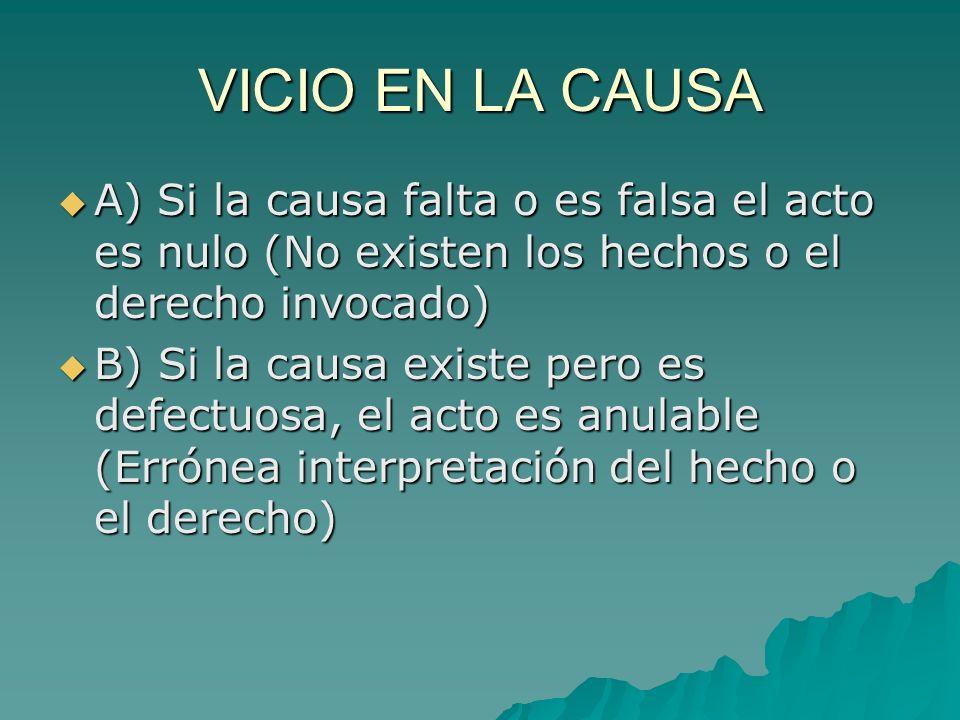 VICIO EN LA CAUSA A) Si la causa falta o es falsa el acto es nulo (No existen los hechos o el derecho invocado) A) Si la causa falta o es falsa el act