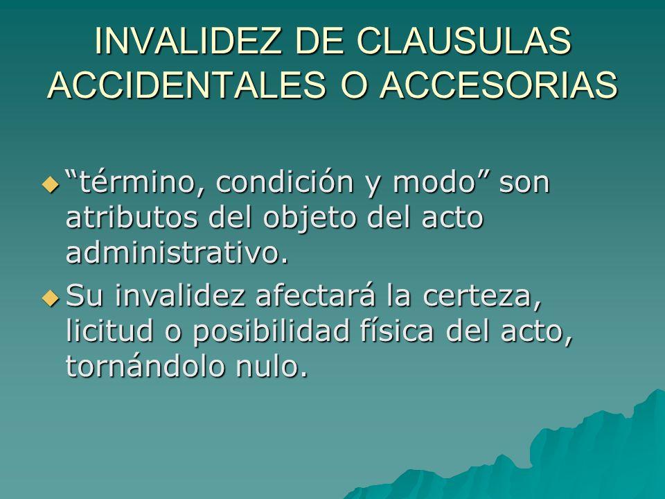 INVALIDEZ DE CLAUSULAS ACCIDENTALES O ACCESORIAS término, condición y modo son atributos del objeto del acto administrativo. término, condición y modo