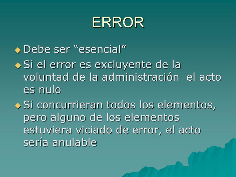 ERROR Debe ser esencial Debe ser esencial Si el error es excluyente de la voluntad de la administración el acto es nulo Si el error es excluyente de l