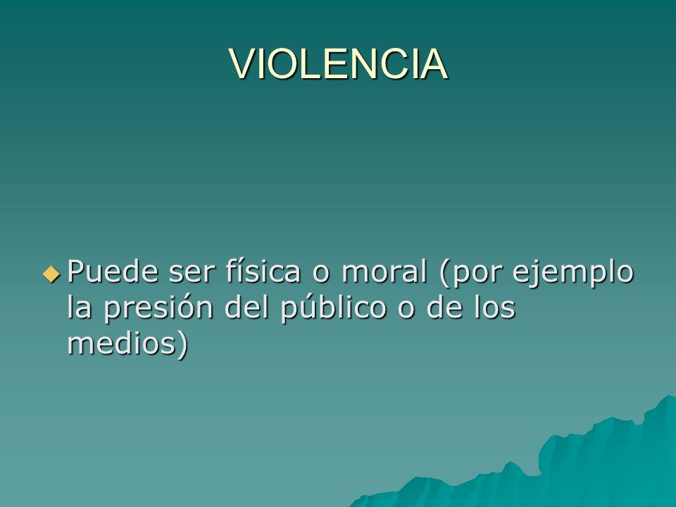 VIOLENCIA Puede ser física o moral (por ejemplo la presión del público o de los medios) Puede ser física o moral (por ejemplo la presión del público o