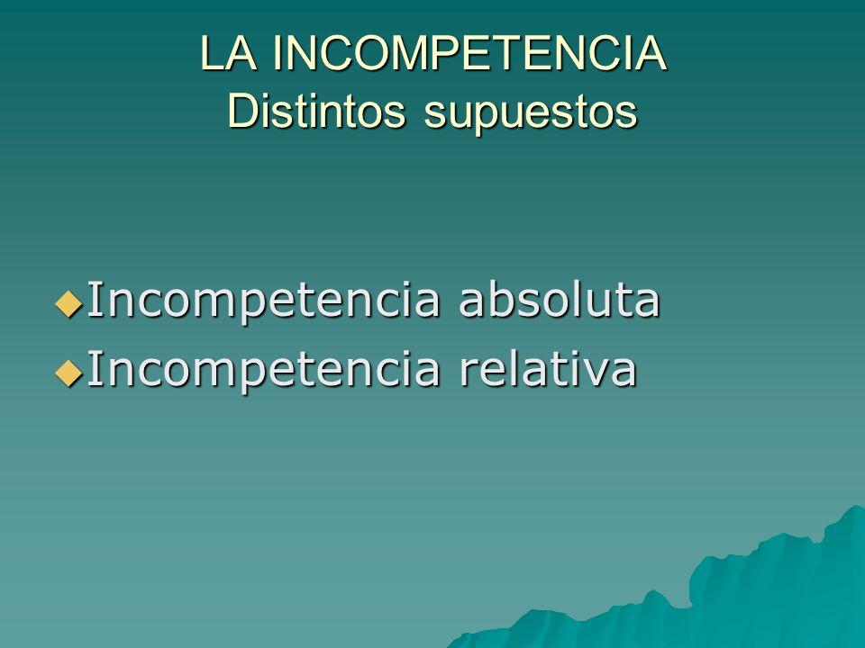 LA INCOMPETENCIA Distintos supuestos Incompetencia absoluta Incompetencia absoluta Incompetencia relativa Incompetencia relativa