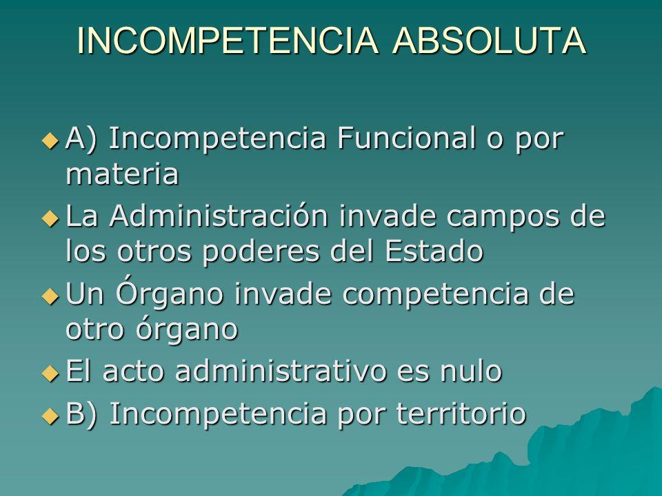 INCOMPETENCIA ABSOLUTA A) Incompetencia Funcional o por materia A) Incompetencia Funcional o por materia La Administración invade campos de los otros