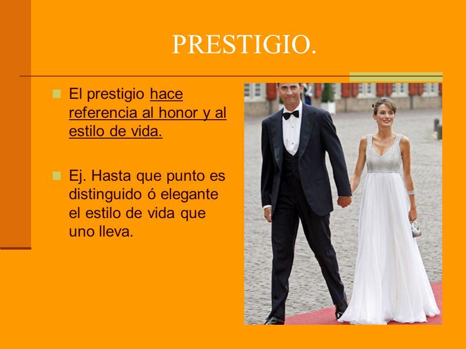 PRESTIGIO.El prestigio hace referencia al honor y al estilo de vida.