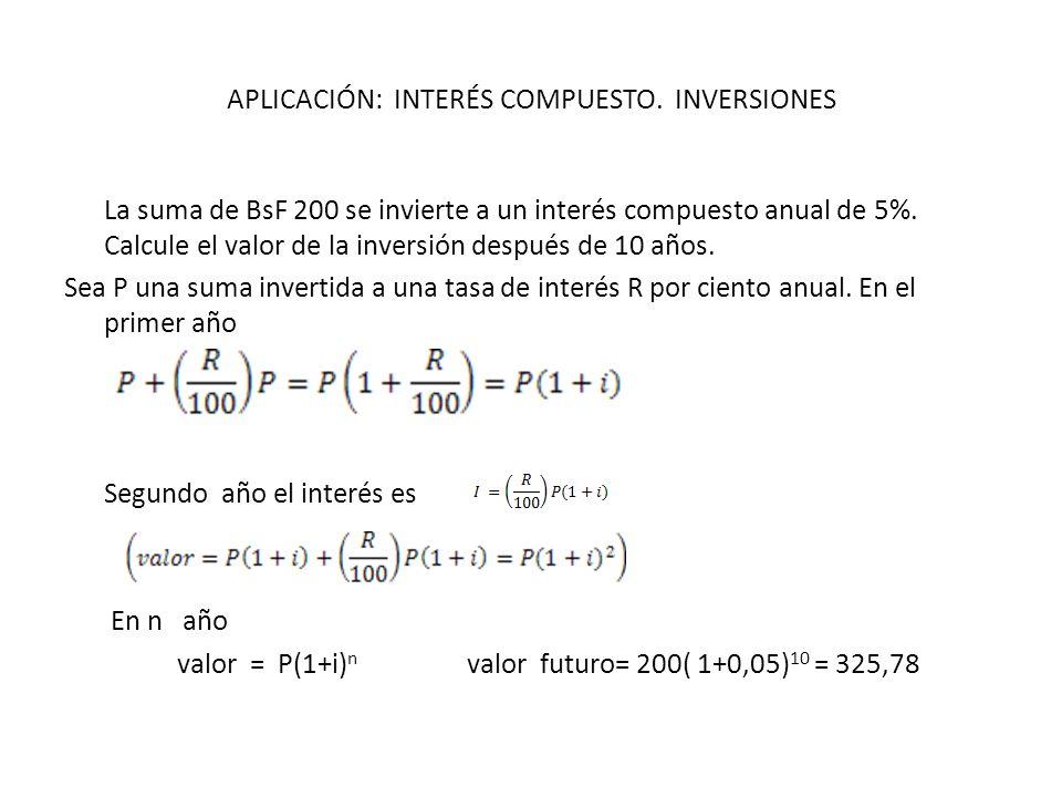 APLICACIÓN: INTERÉS COMPUESTO. INVERSIONES La suma de BsF 200 se invierte a un interés compuesto anual de 5%. Calcule el valor de la inversión después