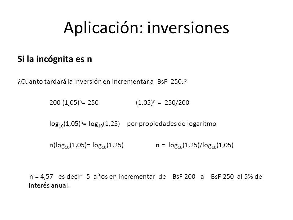 Aplicación: inversiones Si la incógnita es n ¿Cuanto tardará la inversión en incrementar a BsF 250.? 200 (1,05) n = 250 (1,05) n = 250/200 log 10 (1,0