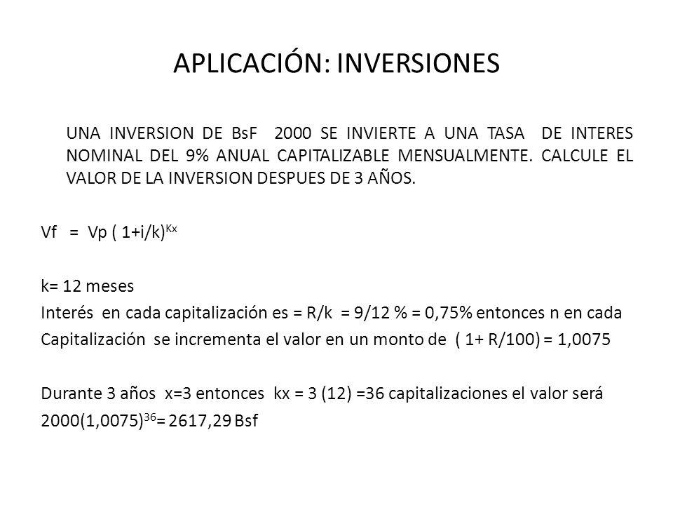 APLICACIÓN: INVERSIONES UNA INVERSION DE BsF 2000 SE INVIERTE A UNA TASA DE INTERES NOMINAL DEL 9% ANUAL CAPITALIZABLE MENSUALMENTE. CALCULE EL VALOR