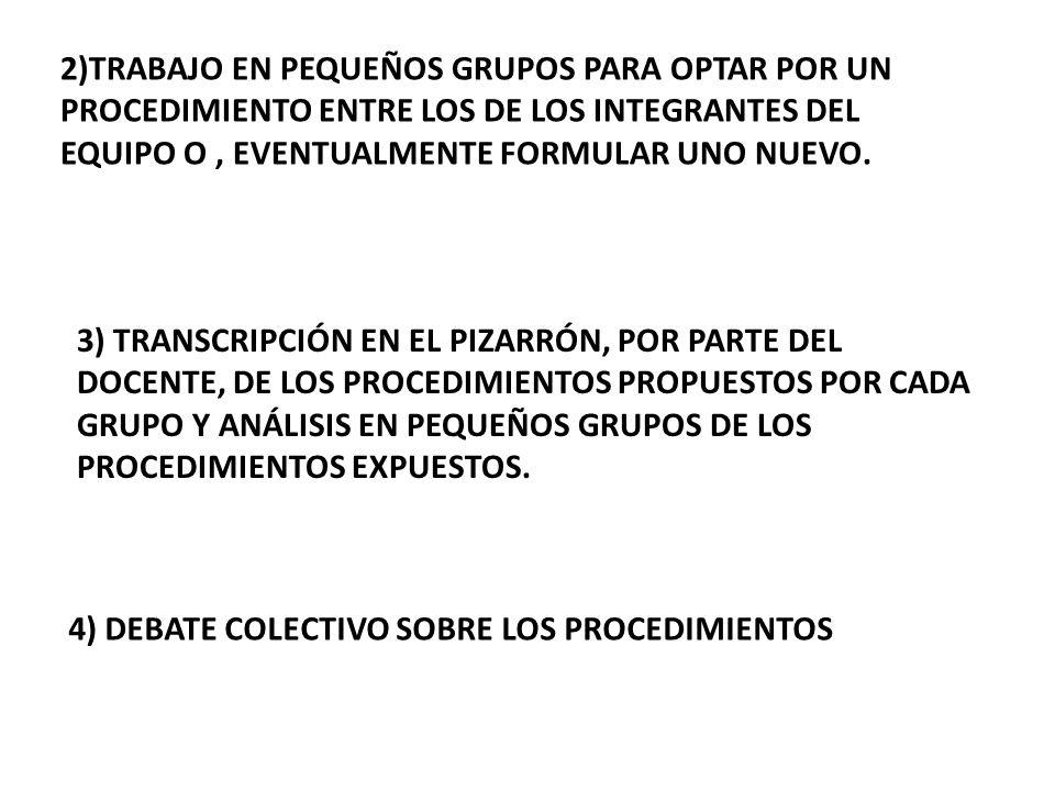 2)TRABAJO EN PEQUEÑOS GRUPOS PARA OPTAR POR UN PROCEDIMIENTO ENTRE LOS DE LOS INTEGRANTES DEL EQUIPO O, EVENTUALMENTE FORMULAR UNO NUEVO. 3) TRANSCRIP